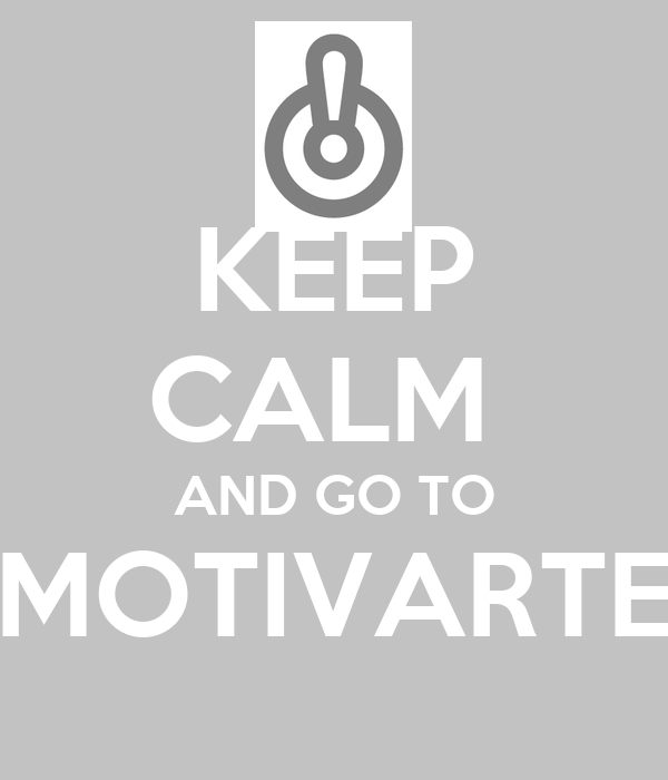 KEEP CALM  AND GO TO MOTIVARTE