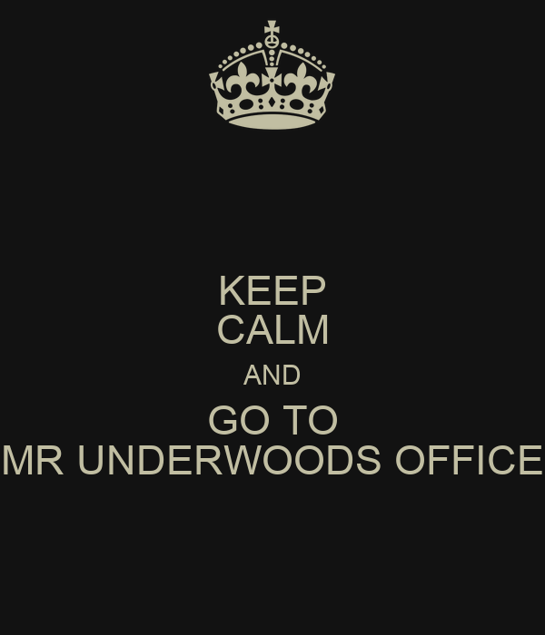 KEEP CALM AND GO TO MR UNDERWOODS OFFICE