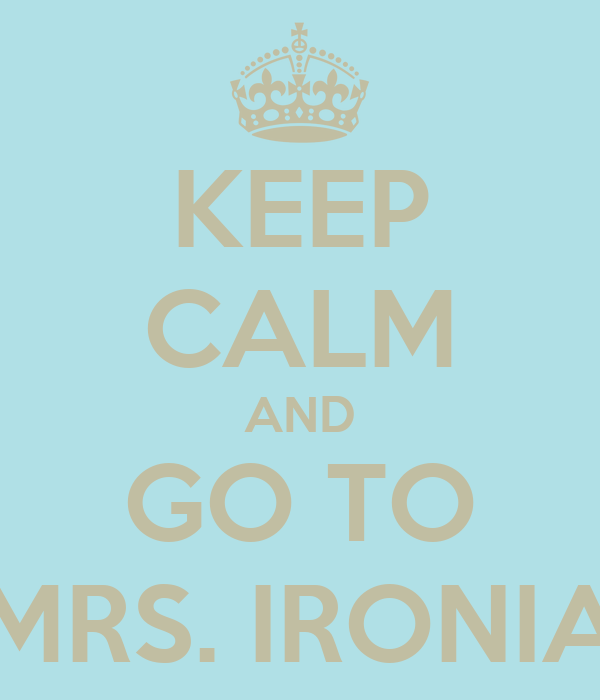 KEEP CALM AND GO TO MRS. IRONIA