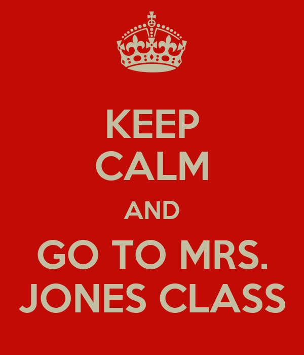 KEEP CALM AND GO TO MRS. JONES CLASS