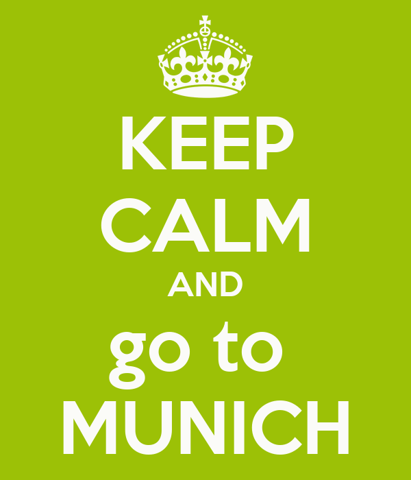 KEEP CALM AND go to  MUNICH