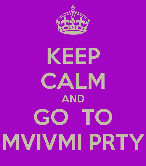 KEEP CALM AND GO  TO MVIVMI PRTY