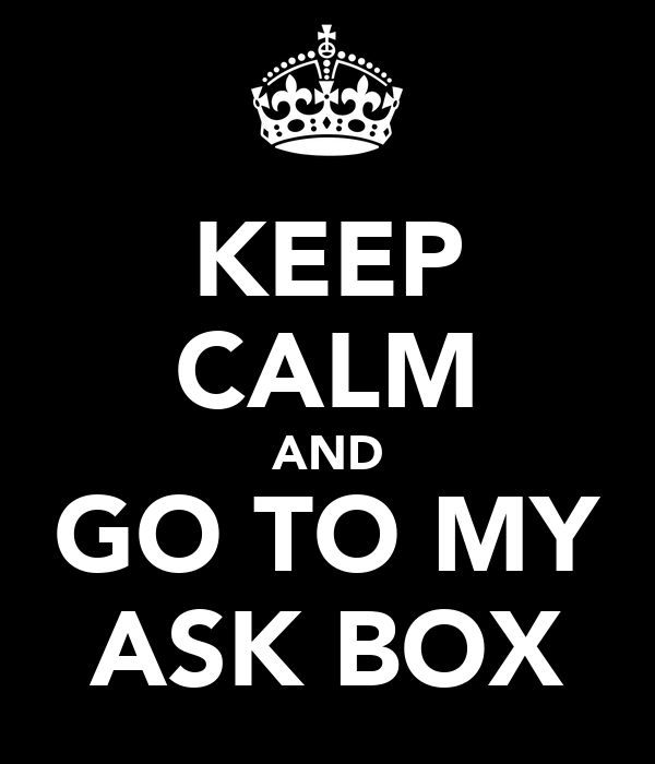 KEEP CALM AND GO TO MY ASK BOX