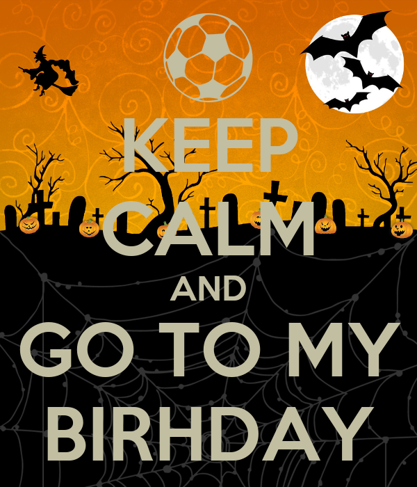 KEEP CALM AND GO TO MY BIRHDAY