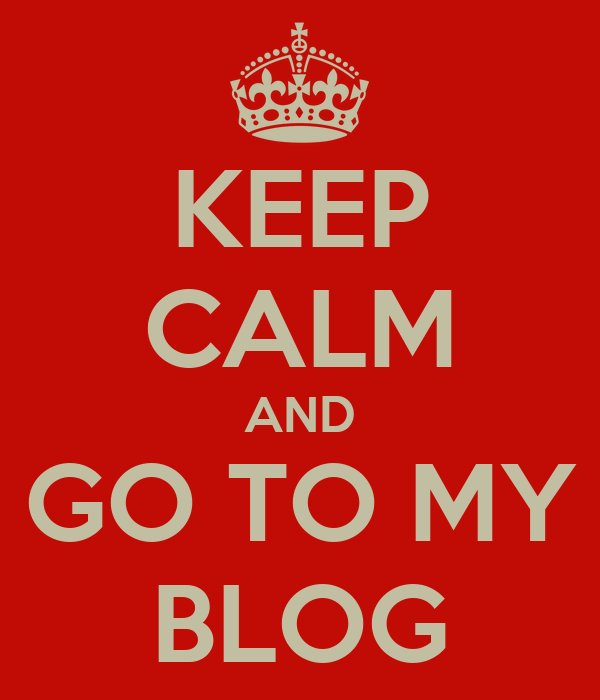 KEEP CALM AND GO TO MY BLOG