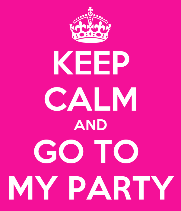 KEEP CALM AND GO TO  MY PARTY