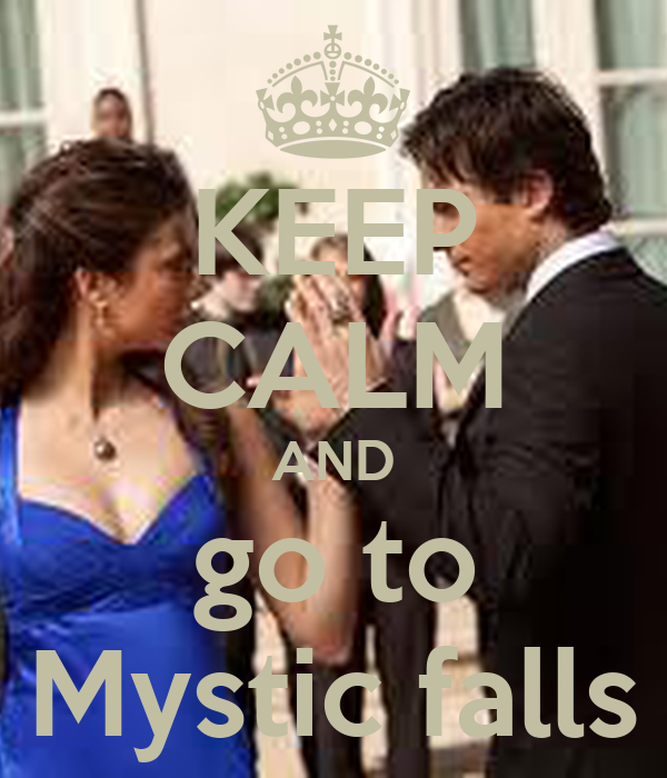KEEP CALM AND go to Mystic falls