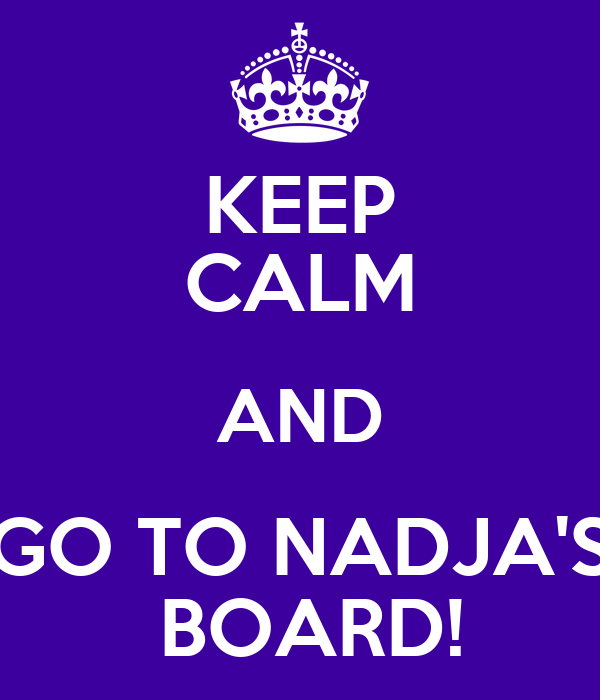 KEEP CALM AND GO TO NADJA'S  BOARD!