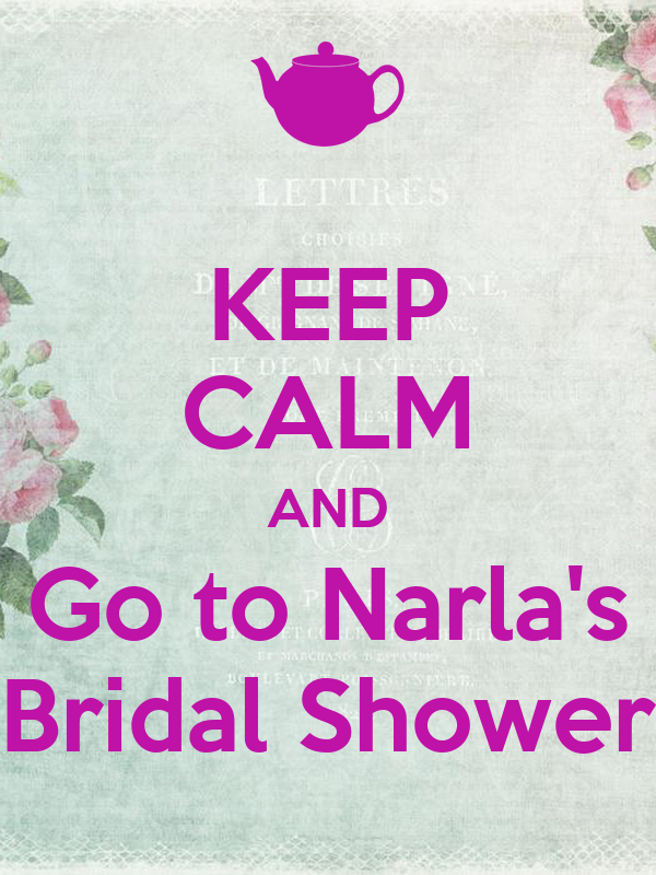 KEEP CALM AND Go to Narla's Bridal Shower