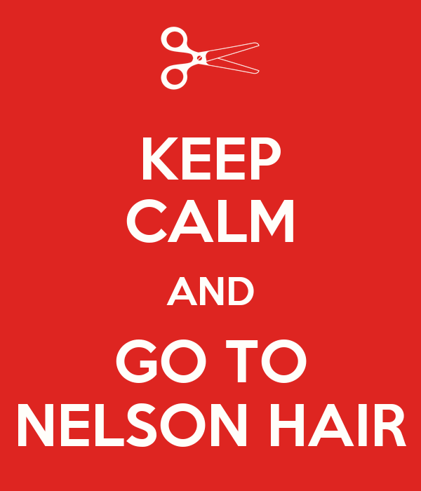 KEEP CALM AND GO TO NELSON HAIR