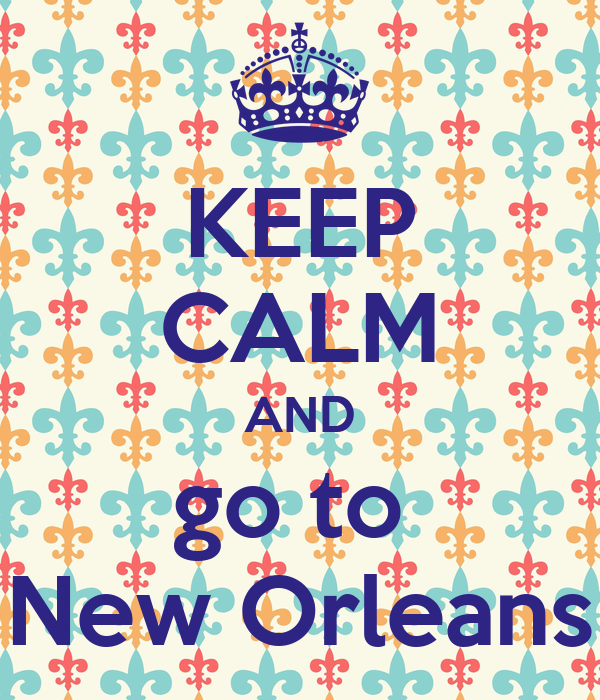 KEEP CALM AND go to  New Orleans