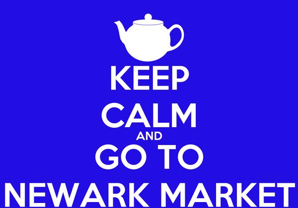 KEEP CALM AND GO TO NEWARK MARKET