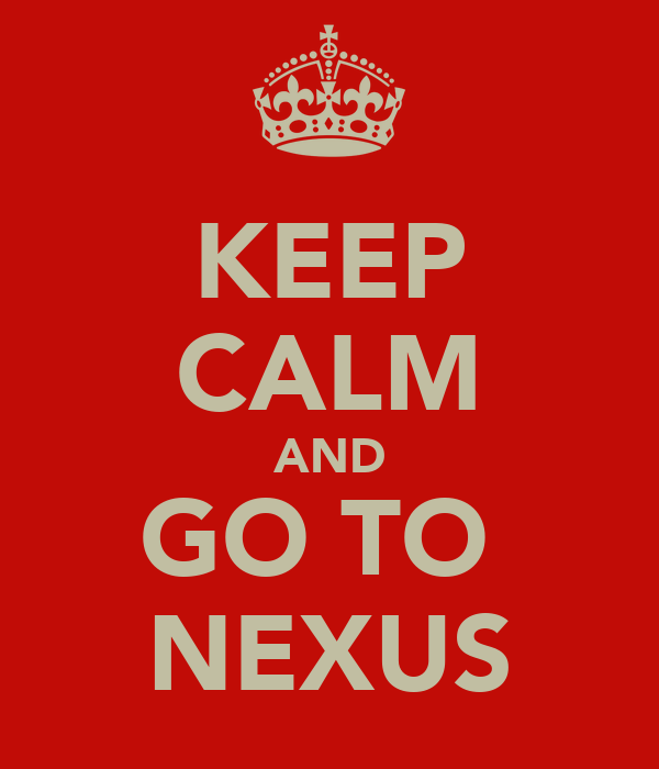 KEEP CALM AND GO TO  NEXUS