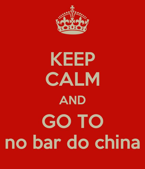 KEEP CALM AND GO TO no bar do china