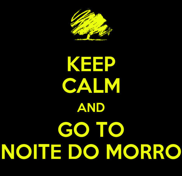 KEEP CALM AND GO TO NOITE DO MORRO
