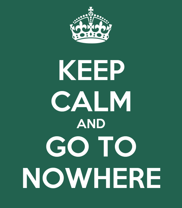 KEEP CALM AND GO TO NOWHERE