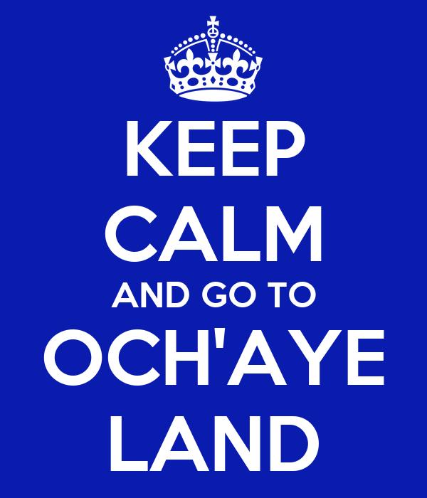 KEEP CALM AND GO TO OCH'AYE LAND