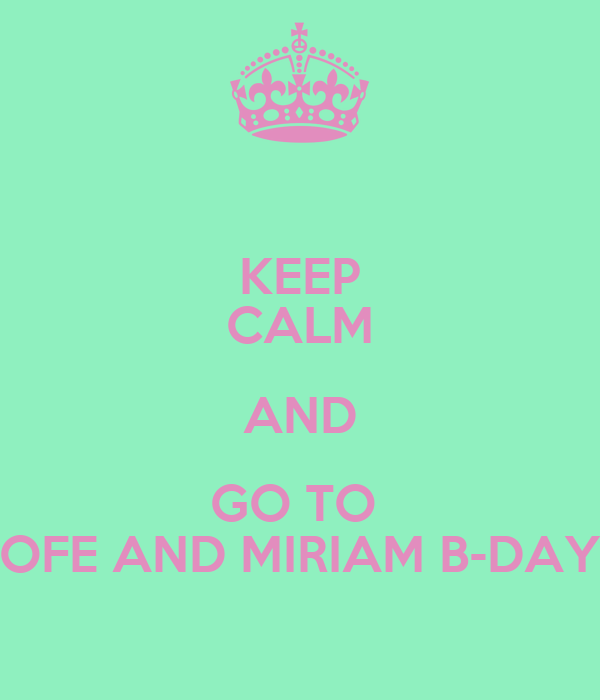 KEEP CALM AND GO TO  OFE AND MIRIAM B-DAY