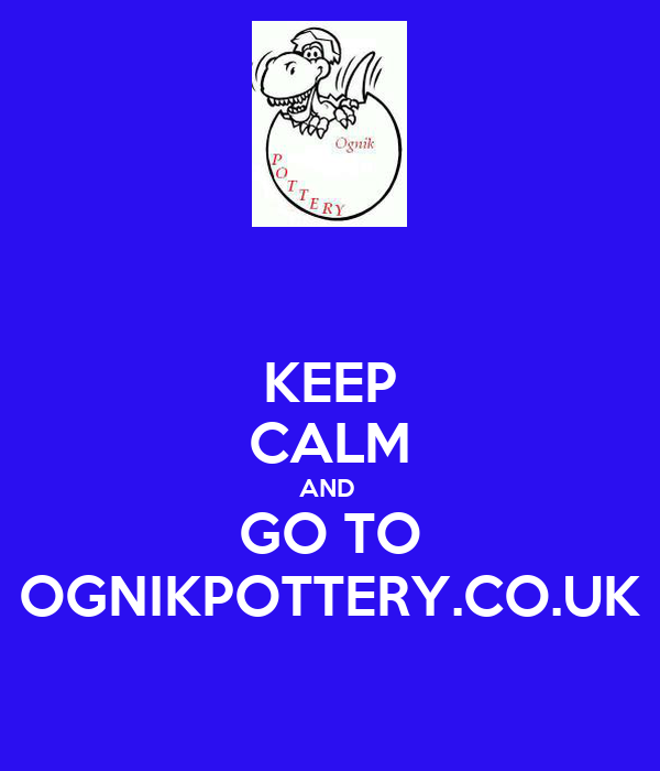 KEEP CALM AND  GO TO OGNIKPOTTERY.CO.UK