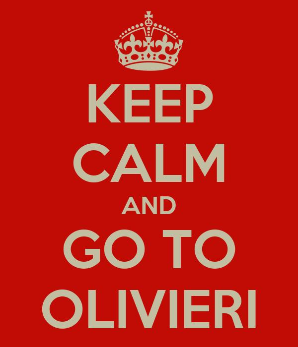 KEEP CALM AND GO TO OLIVIERI
