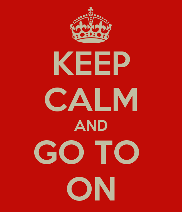KEEP CALM AND GO TO  ON