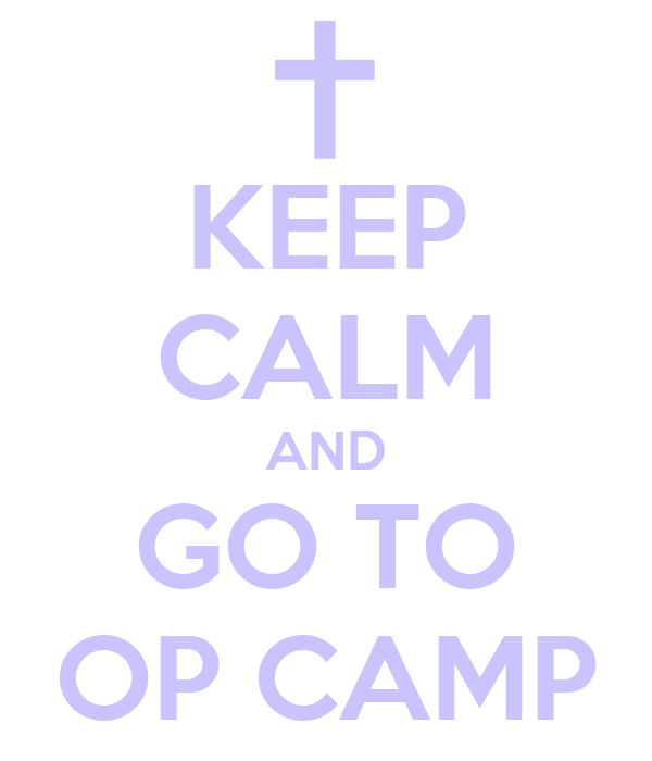 KEEP CALM AND GO TO OP CAMP