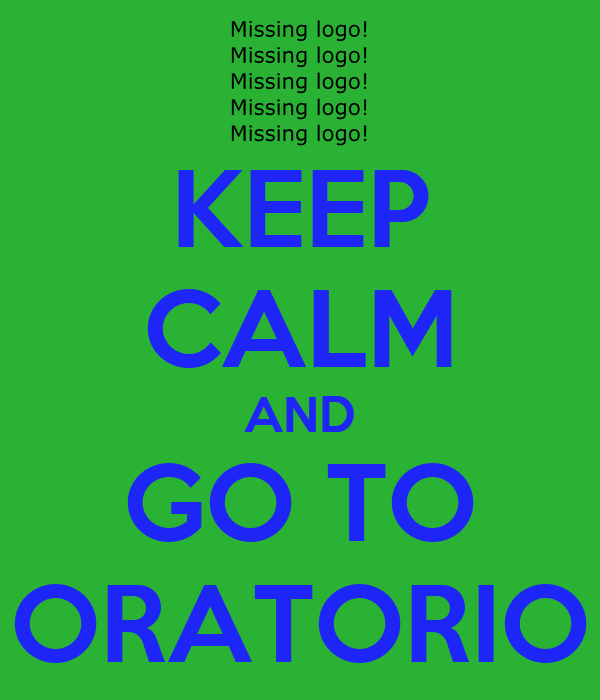 KEEP CALM AND GO TO ORATORIO