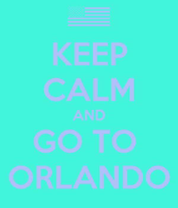 KEEP CALM AND GO TO  ORLANDO