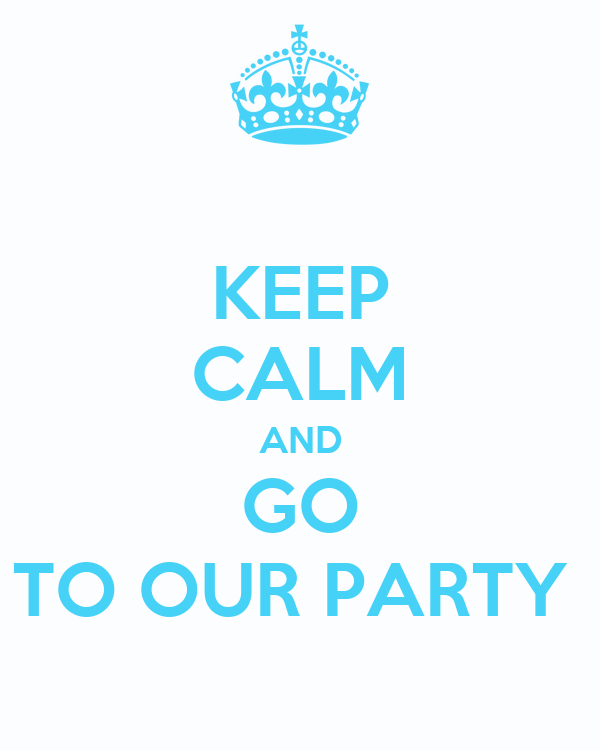 KEEP CALM AND GO TO OUR PARTY