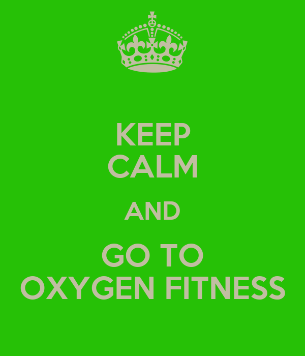 KEEP CALM AND GO TO OXYGEN FITNESS