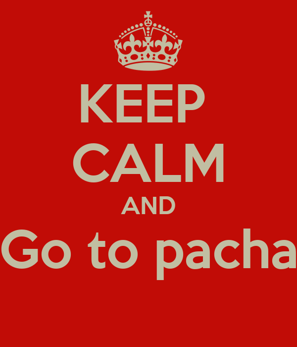 KEEP  CALM AND Go to pacha