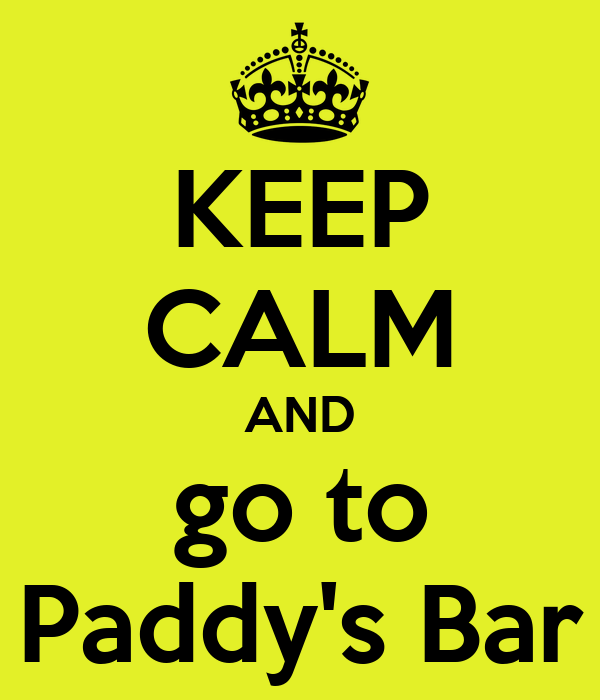 KEEP CALM AND go to Paddy's Bar