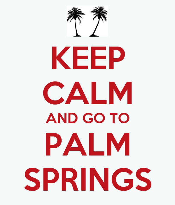 KEEP CALM AND GO TO PALM SPRINGS