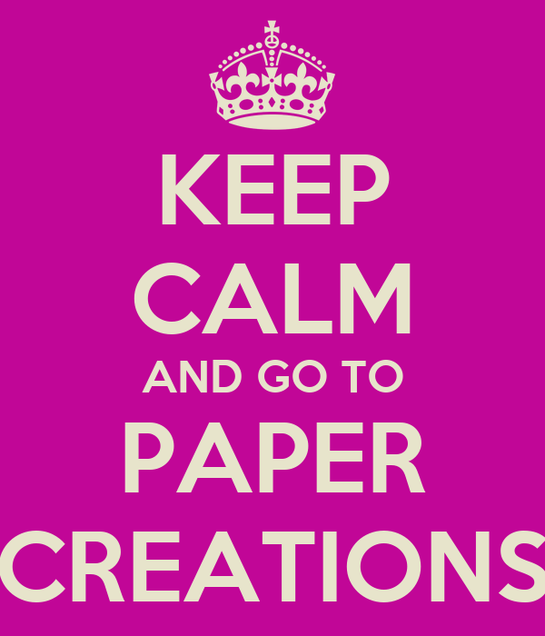 KEEP CALM AND GO TO PAPER CREATIONS
