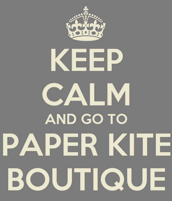 KEEP CALM AND GO TO PAPER KITE BOUTIQUE