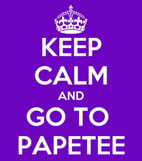 KEEP CALM AND GO TO  PAPETEE