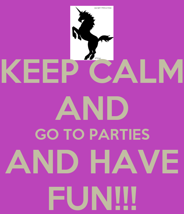 KEEP CALM AND GO TO PARTIES AND HAVE FUN!!!