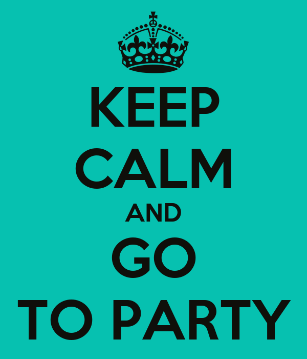 KEEP CALM AND GO TO PARTY