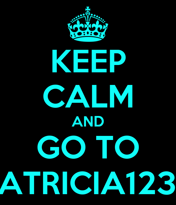 KEEP CALM AND GO TO PATRICIA1233