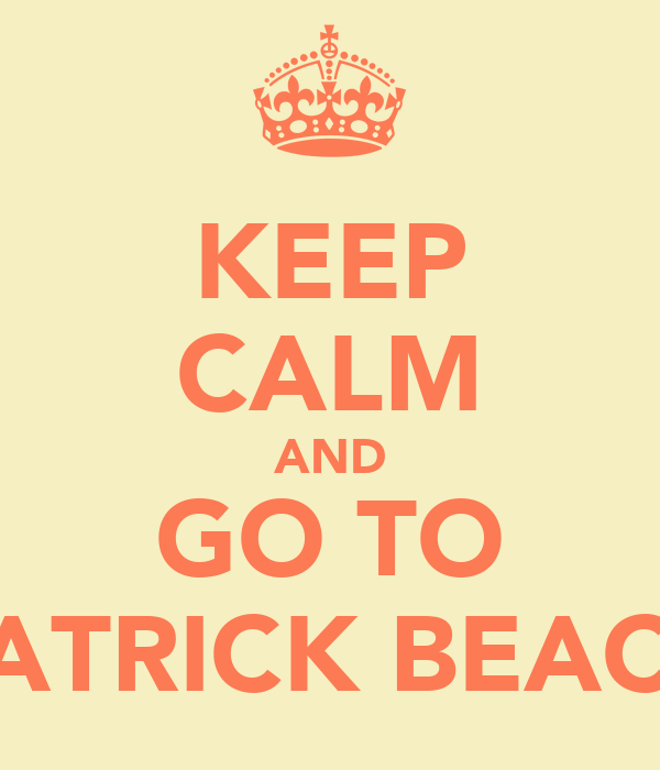 KEEP CALM AND GO TO PATRICK BEACH