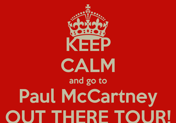KEEP CALM and go to Paul McCartney OUT THERE TOUR!
