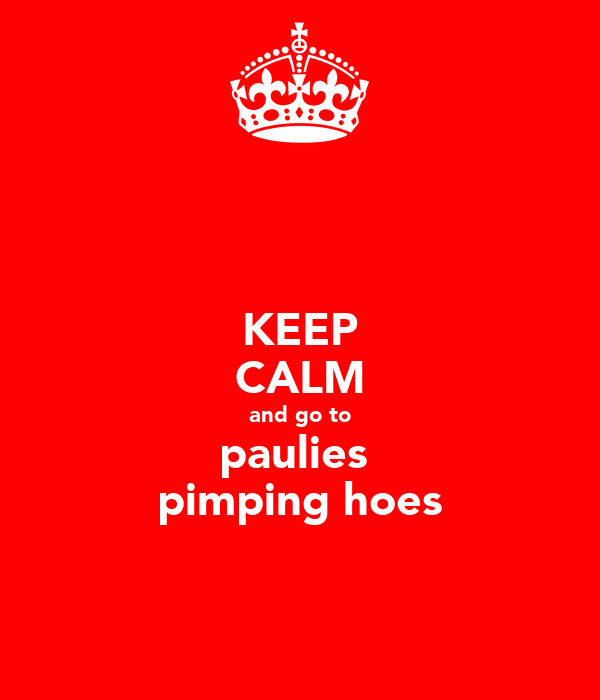 KEEP CALM and go to paulies  pimping hoes