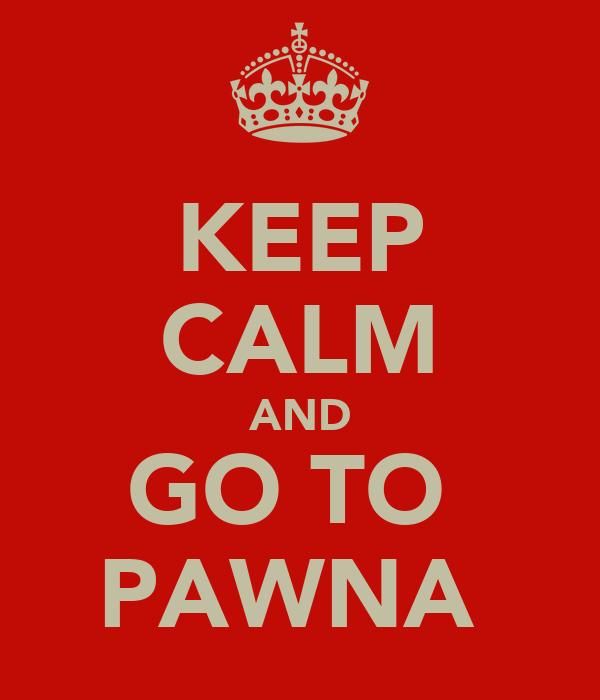 KEEP CALM AND GO TO  PAWNA
