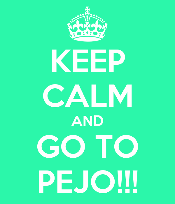 KEEP CALM AND GO TO PEJO!!!
