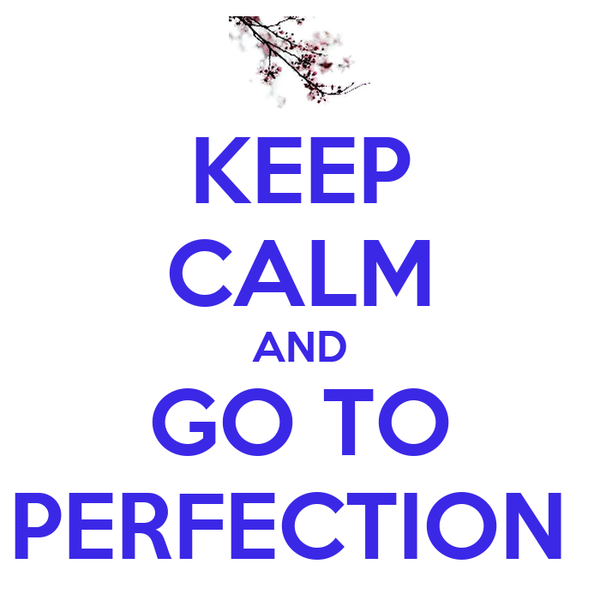 KEEP CALM AND GO TO PERFECTION