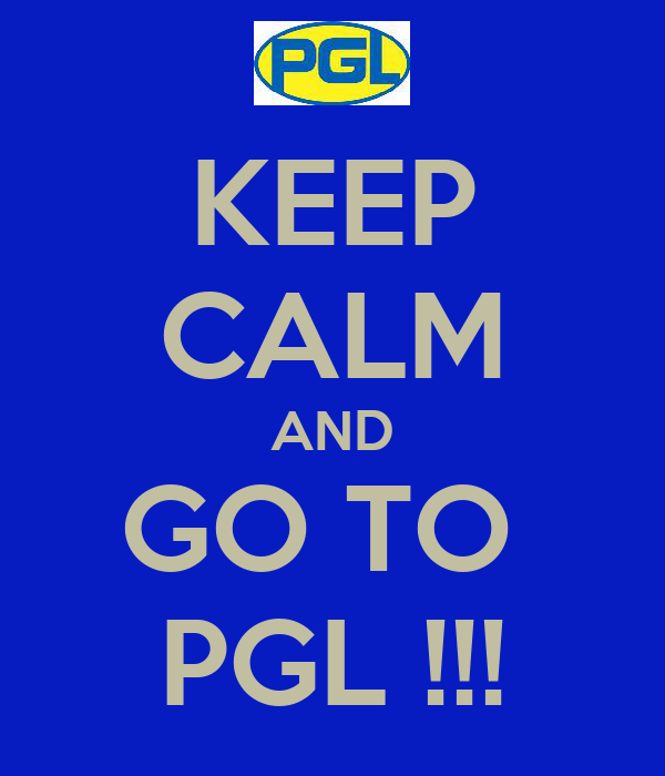 KEEP CALM AND GO TO  PGL !!!