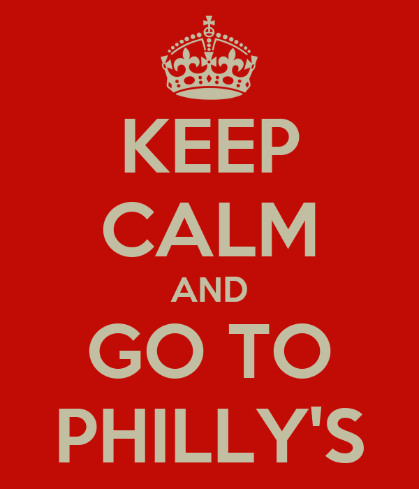 KEEP CALM AND GO TO PHILLY'S