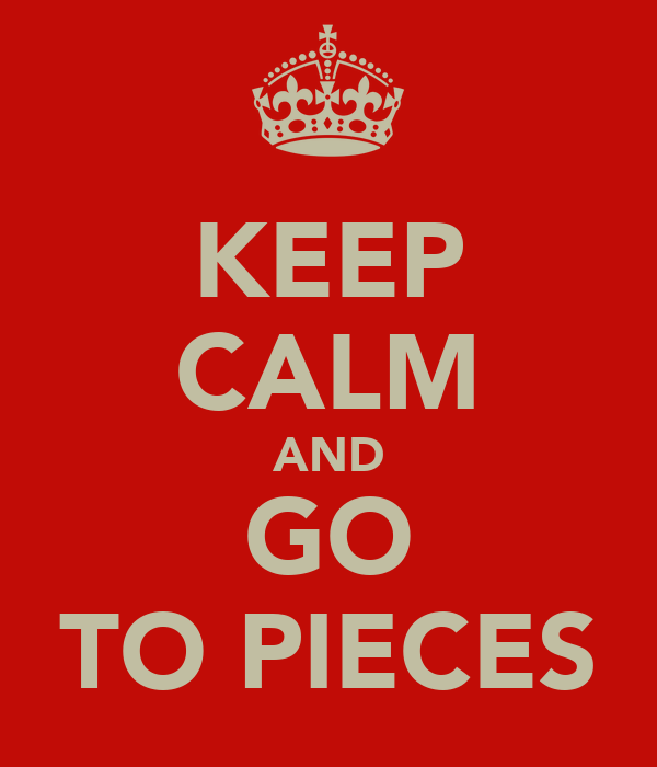 KEEP CALM AND GO TO PIECES