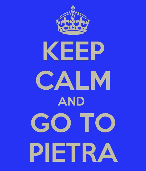 KEEP CALM AND  GO TO PIETRA