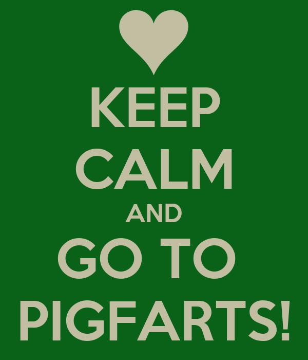 KEEP CALM AND GO TO  PIGFARTS!